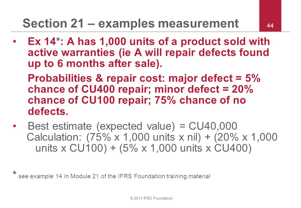 © 2011 IFRS Foundation 44 Section 21 – examples measurement Ex 14*: A has 1,000 units of a product sold with active warranties (ie A will repair defec