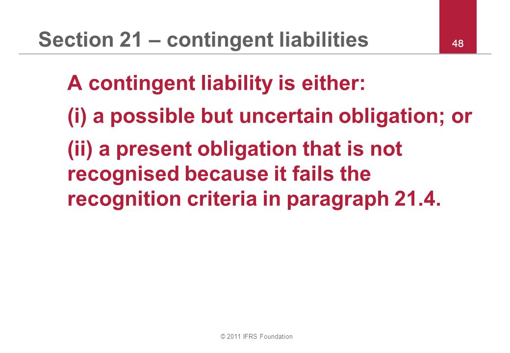 © 2011 IFRS Foundation 48 Section 21 – contingent liabilities A contingent liability is either: (i) a possible but uncertain obligation; or (ii) a pre