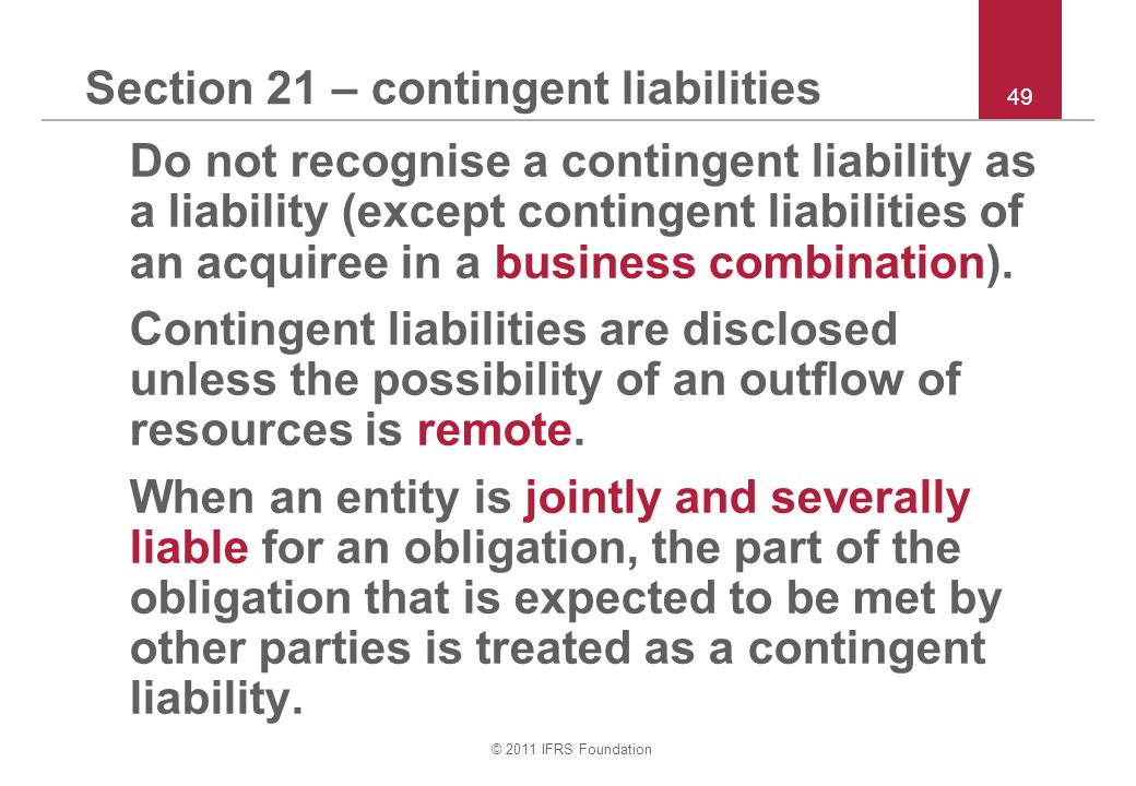 © 2011 IFRS Foundation 49 Section 21 – contingent liabilities Do not recognise a contingent liability as a liability (except contingent liabilities of