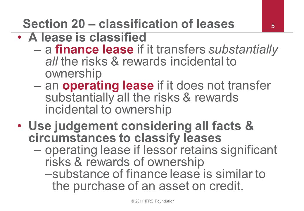 © 2011 IFRS Foundation 5 Section 20 – classification of leases A lease is classified –a finance lease if it transfers substantially all the risks & re