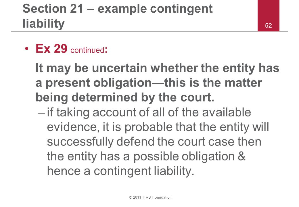 © 2011 IFRS Foundation 52 Section 21 – example contingent liability Ex 29 continued : It may be uncertain whether the entity has a present obligation—