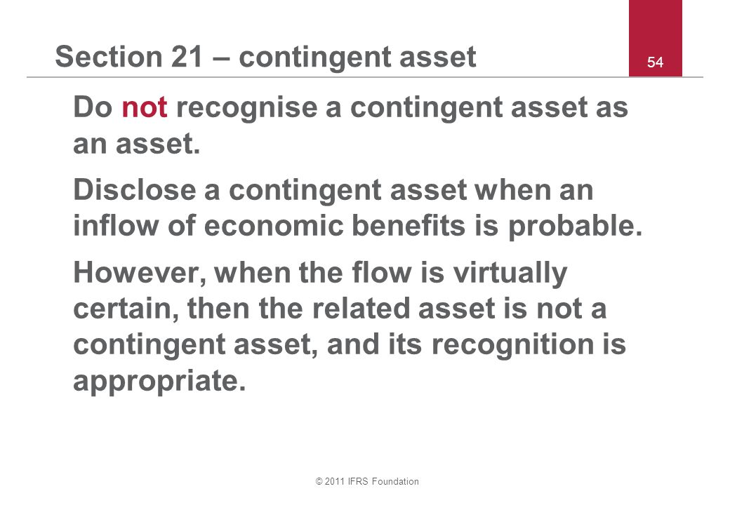 © 2011 IFRS Foundation 54 Section 21 – contingent asset Do not recognise a contingent asset as an asset. Disclose a contingent asset when an inflow of