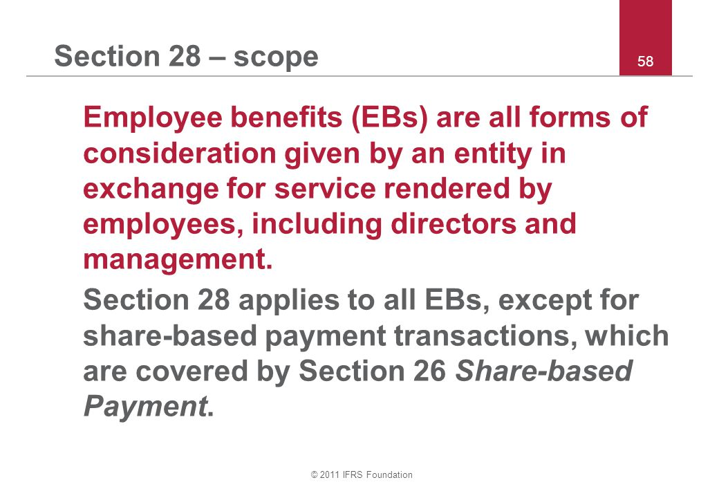 © 2011 IFRS Foundation 58 Section 28 – scope Employee benefits (EBs) are all forms of consideration given by an entity in exchange for service rendere
