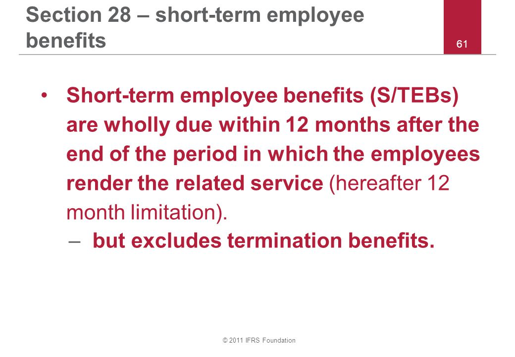© 2011 IFRS Foundation 61 Section 28 – short-term employee benefits Short-term employee benefits (S/TEBs) are wholly due within 12 months after the en