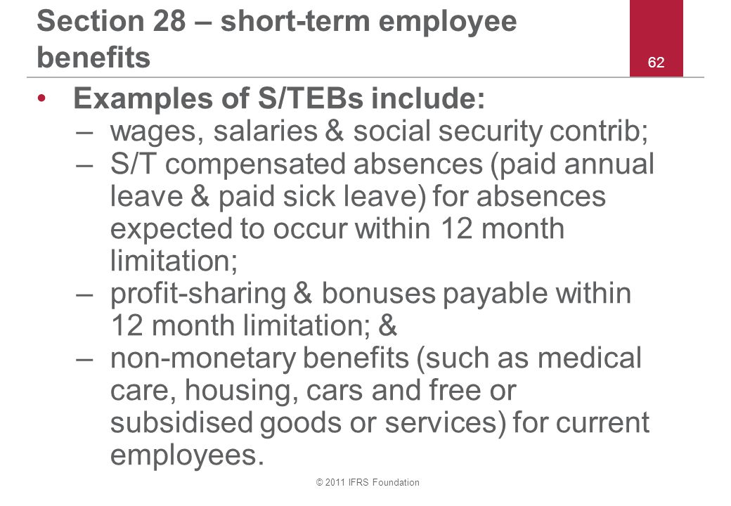 © 2011 IFRS Foundation 62 Section 28 – short-term employee benefits Examples of S/TEBs include: –wages, salaries & social security contrib; –S/T compe