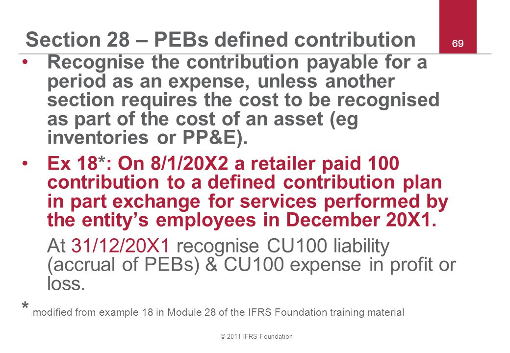 © 2011 IFRS Foundation 69 Section 28 – PEBs defined contribution Recognise the contribution payable for a period as an expense, unless another section