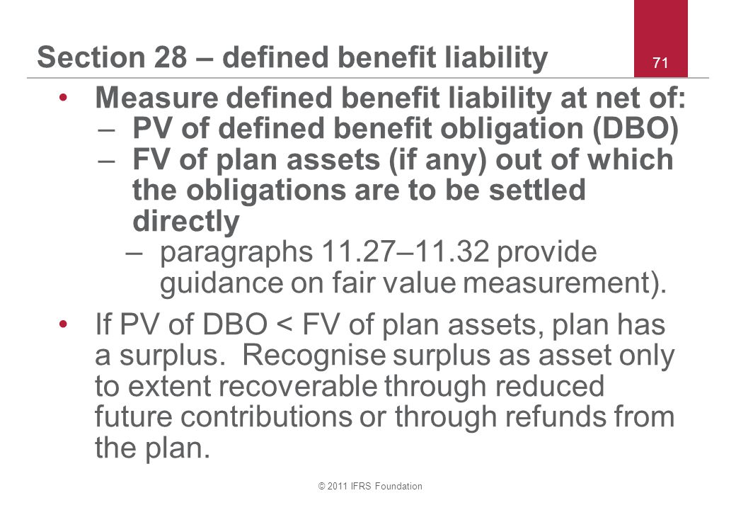 © 2011 IFRS Foundation 71 Section 28 – defined benefit liability Measure defined benefit liability at net of: –PV of defined benefit obligation (DBO)