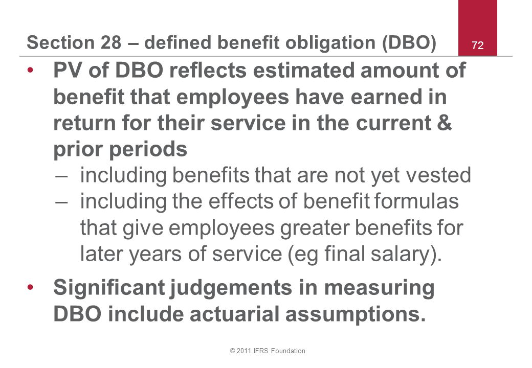 © 2011 IFRS Foundation 72 Section 28 – defined benefit obligation (DBO) PV of DBO reflects estimated amount of benefit that employees have earned in r