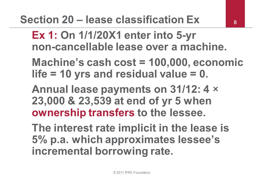 © 2011 IFRS Foundation Section 20 – lease classification Ex Ex 1: On 1/1/20X1 enter into 5-yr non ‑ cancellable lease over a machine. Machine's cash c