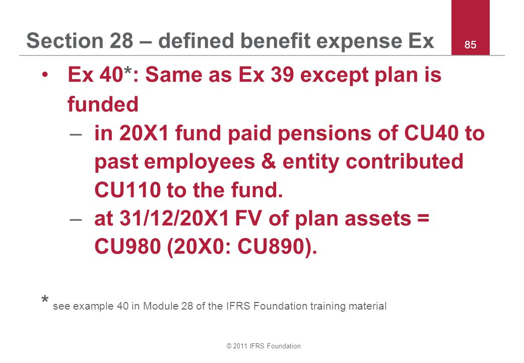 © 2011 IFRS Foundation 85 Section 28 – defined benefit expense Ex Ex 40*: Same as Ex 39 except plan is funded –in 20X1 fund paid pensions of CU40 to p