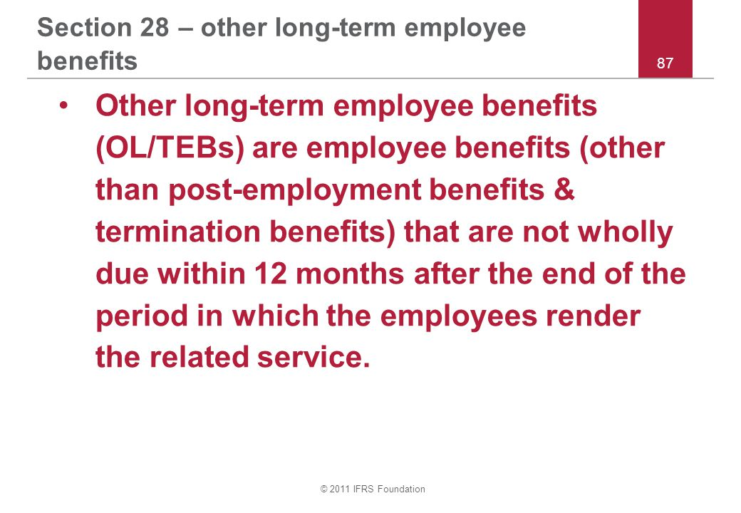 © 2011 IFRS Foundation 87 Section 28 – other long-term employee benefits Other long-term employee benefits (OL/TEBs) are employee benefits (other than