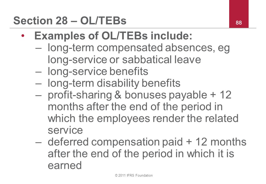 © 2011 IFRS Foundation 88 Section 28 – OL/TEBs Examples of OL/TEBs include: –long-term compensated absences, eg long-service or sabbatical leave –long