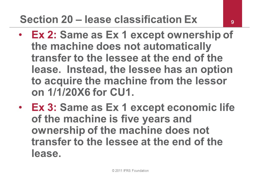© 2011 IFRS Foundation Section 20 – lease classification Ex Ex 2: Same as Ex 1 except ownership of the machine does not automatically transfer to the