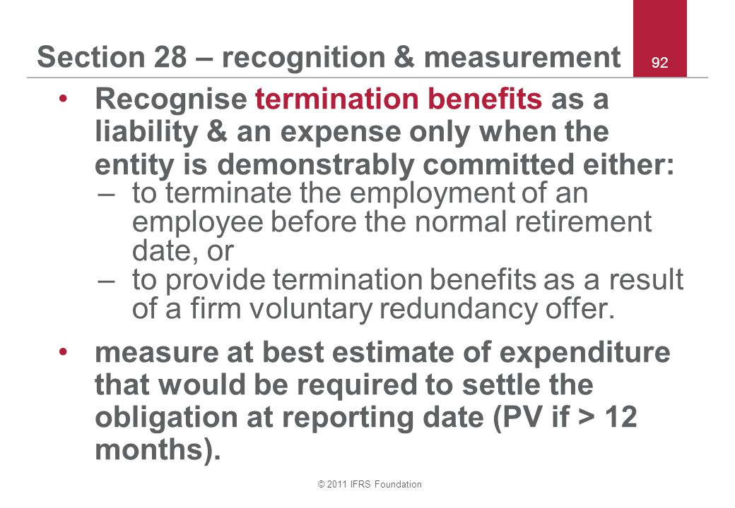 © 2011 IFRS Foundation 92 Section 28 – recognition & measurement Recognise termination benefits as a liability & an expense only when the entity is de