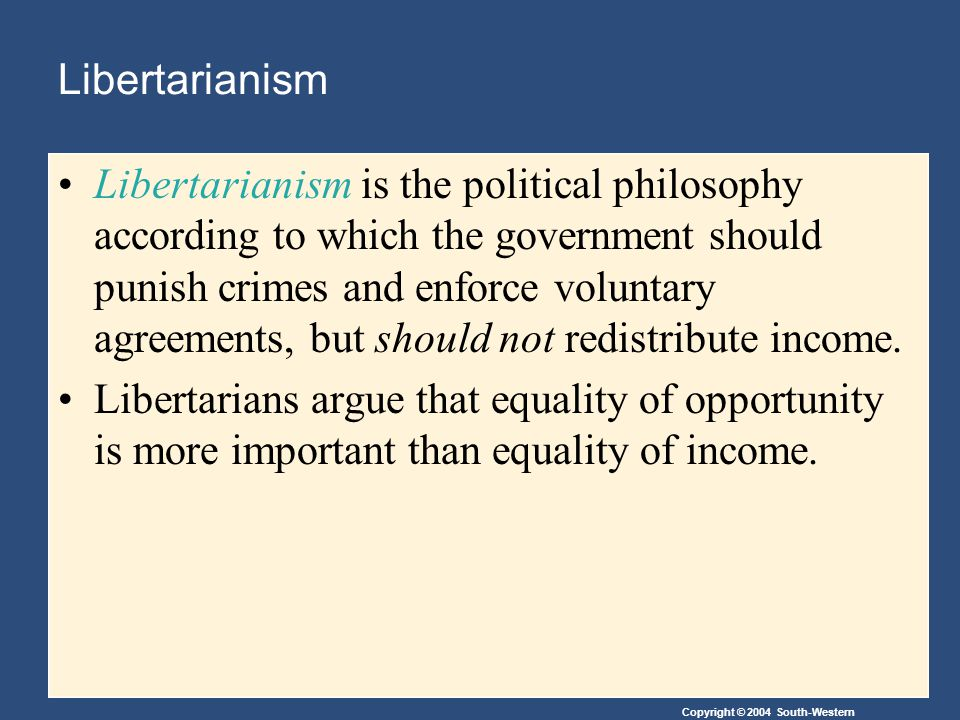 Copyright © 2004 South-Western Libertarianism Libertarianism is the political philosophy according to which the government should punish crimes and enforce voluntary agreements, but should not redistribute income.