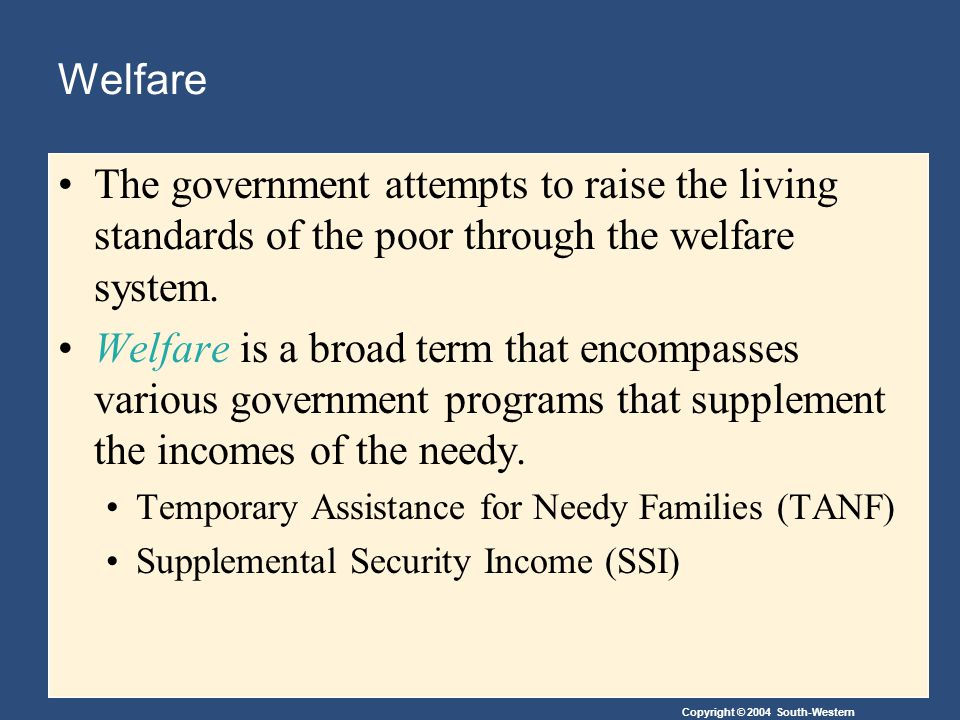 Copyright © 2004 South-Western Welfare The government attempts to raise the living standards of the poor through the welfare system.
