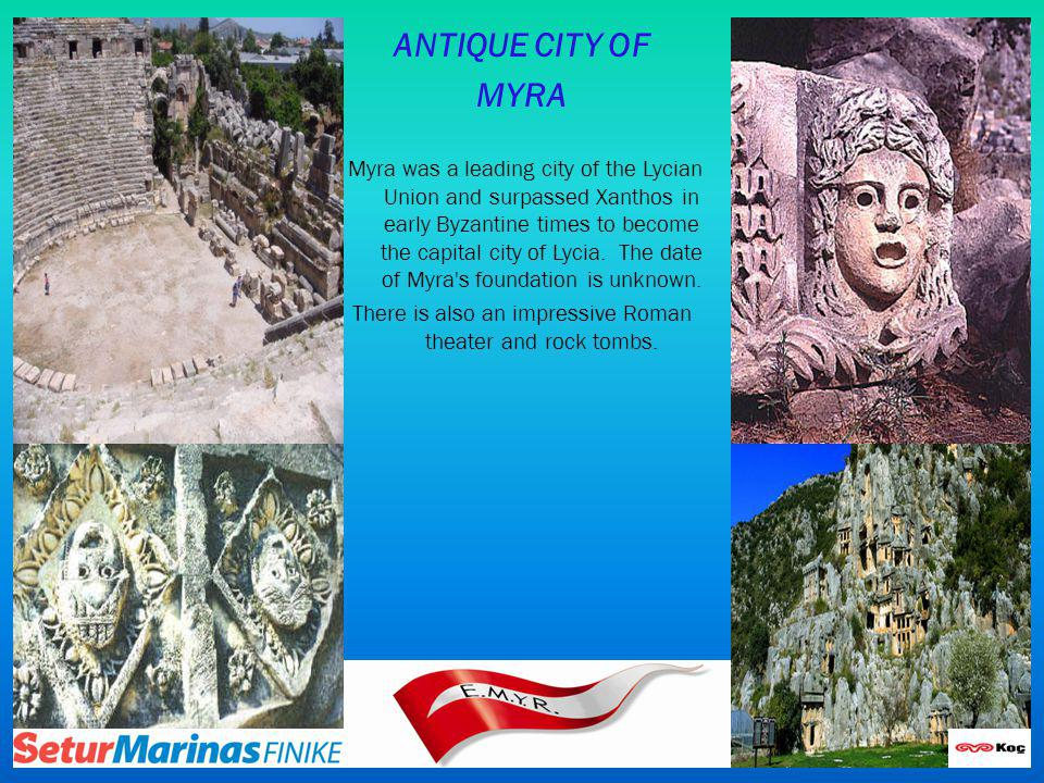 ANTIQUE CITY OF MYRA Myra was a leading city of the Lycian Union and surpassed Xanthos in early Byzantine times to become the capital city of Lycia. T