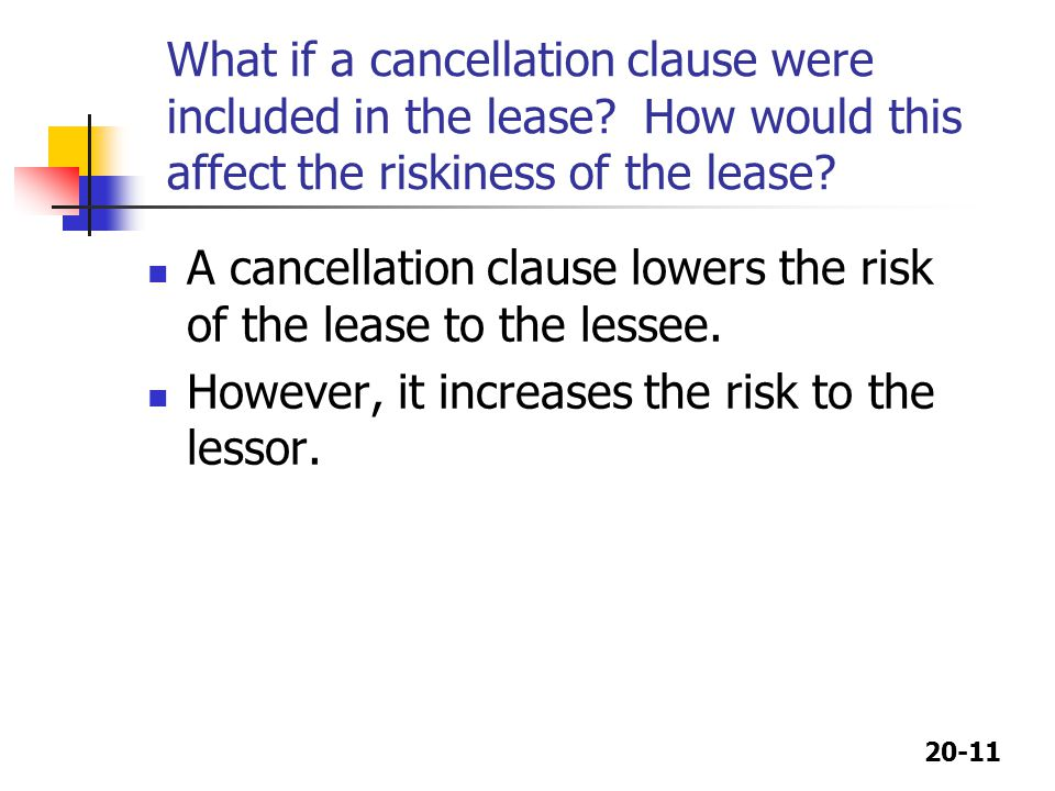 20-11 What if a cancellation clause were included in the lease? How would this affect the riskiness of the lease? A cancellation clause lowers the ris