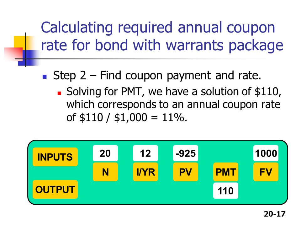 20-17 Calculating required annual coupon rate for bond with warrants package Step 2 – Find coupon payment and rate. Solving for PMT, we have a solutio