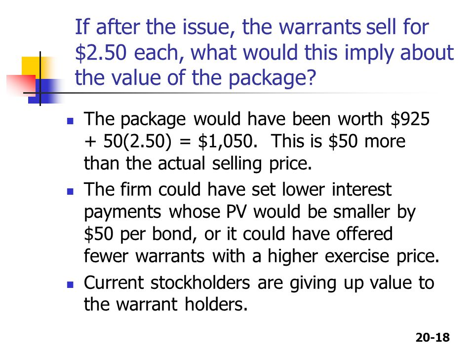 20-18 If after the issue, the warrants sell for $2.50 each, what would this imply about the value of the package? The package would have been worth $9