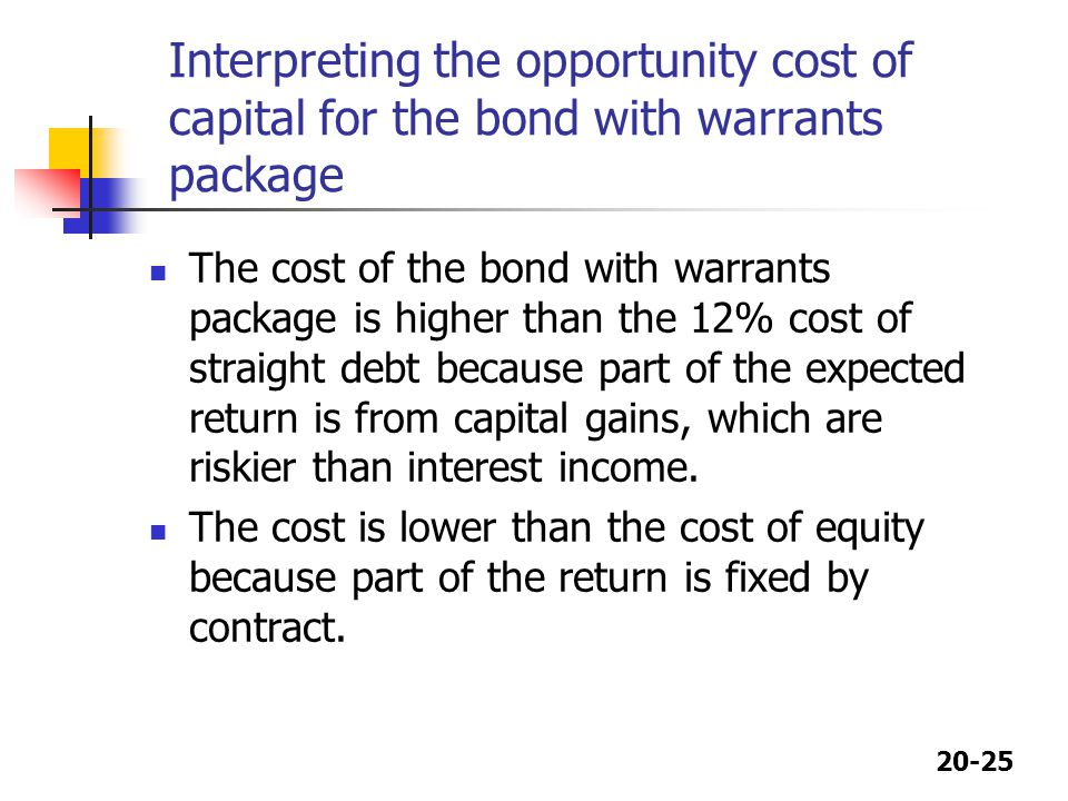 20-25 Interpreting the opportunity cost of capital for the bond with warrants package The cost of the bond with warrants package is higher than the 12