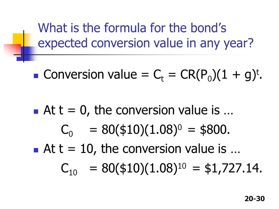 20-30 What is the formula for the bond's expected conversion value in any year? Conversion value = C t = CR(P 0 )(1 + g) t. At t = 0, the conversion v