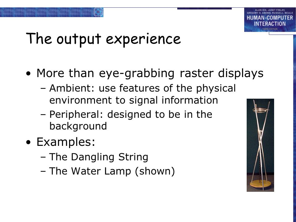 The output experience More than eye-grabbing raster displays –Ambient: use features of the physical environment to signal information –Peripheral: des