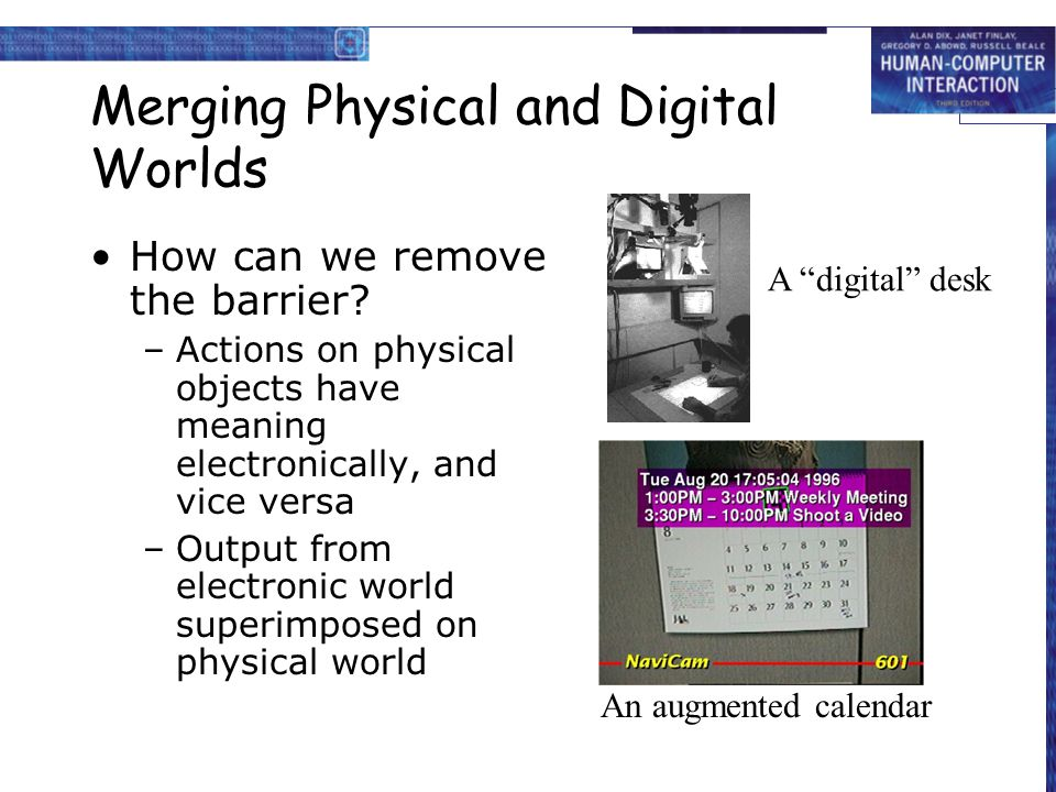 Merging Physical and Digital Worlds How can we remove the barrier? –Actions on physical objects have meaning electronically, and vice versa –Output fr