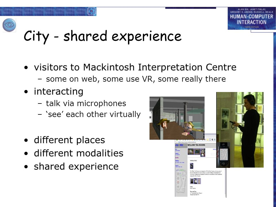 City - shared experience visitors to Mackintosh Interpretation Centre –some on web, some use VR, some really there interacting –talk via microphones –