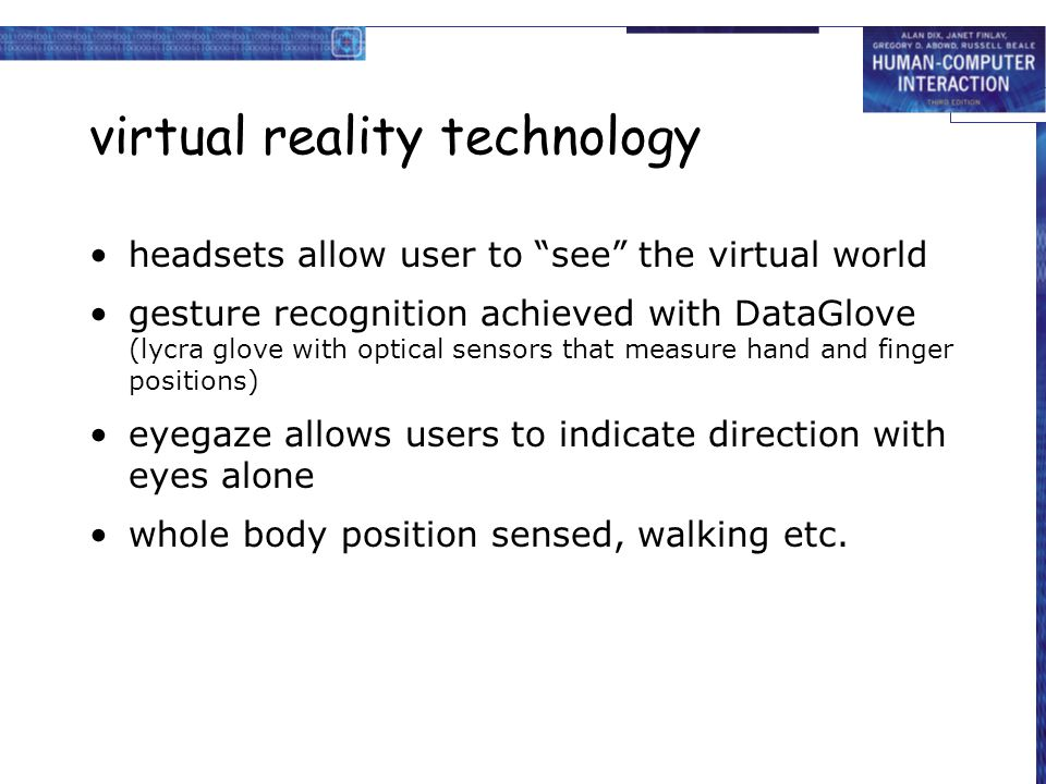 virtual reality technology headsets allow user to see the virtual world gesture recognition achieved with DataGlove (lycra glove with optical sensors that measure hand and finger positions) eyegaze allows users to indicate direction with eyes alone whole body position sensed, walking etc.