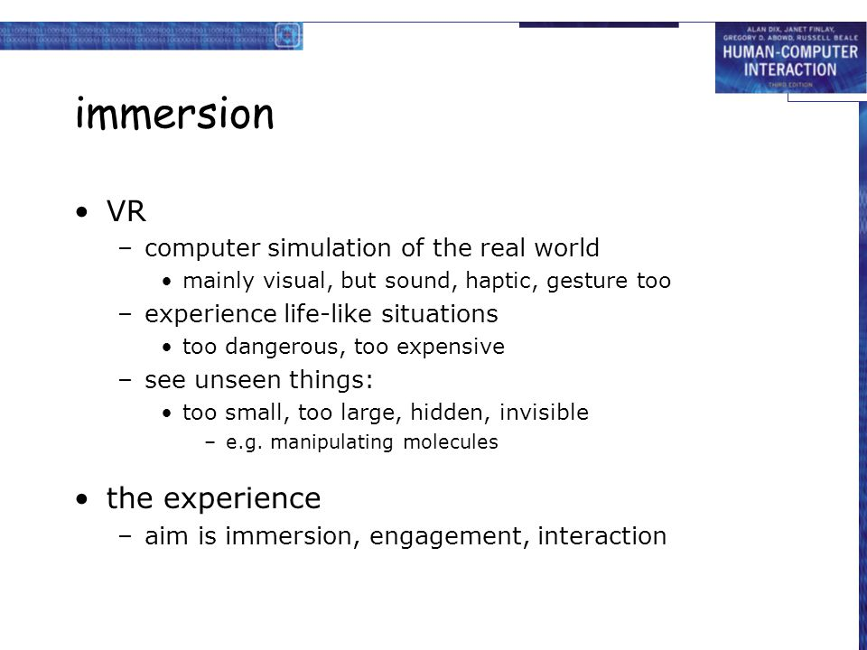 immersion VR –computer simulation of the real world mainly visual, but sound, haptic, gesture too –experience life-like situations too dangerous, too expensive –see unseen things: too small, too large, hidden, invisible –e.g.