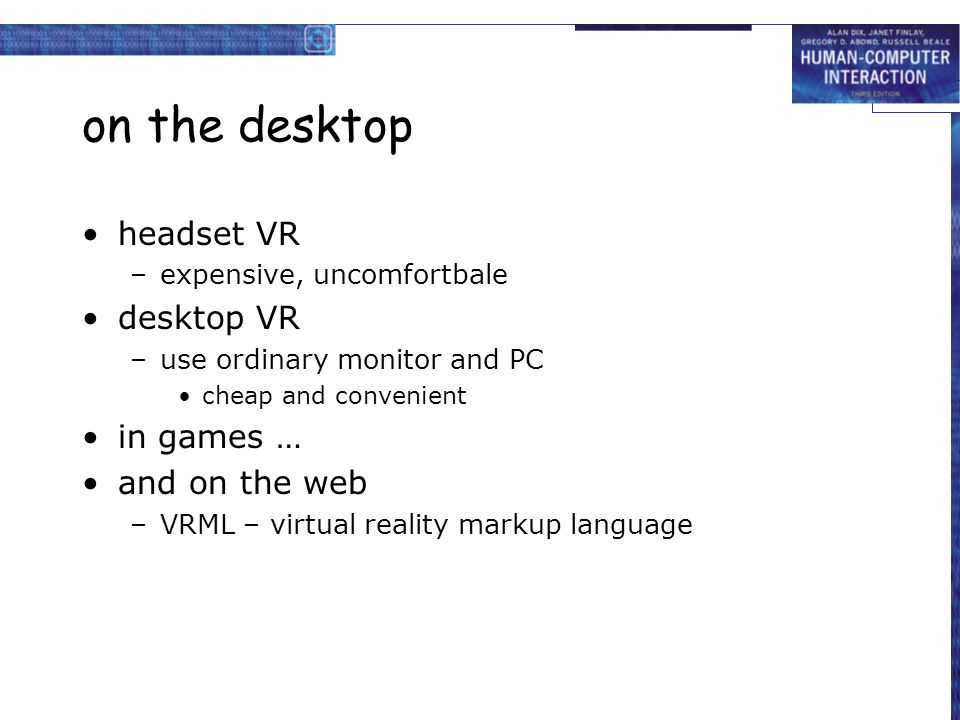 on the desktop headset VR –expensive, uncomfortbale desktop VR –use ordinary monitor and PC cheap and convenient in games … and on the web –VRML – virtual reality markup language