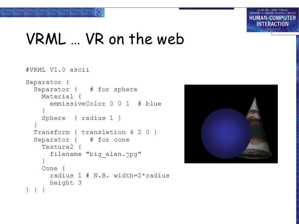VRML … VR on the web #VRML V1.0 ascii Separator { Separator { # for sphere Material { emmissiveColor 0 0 1 # blue } Sphere { radius 1 } } Transform {