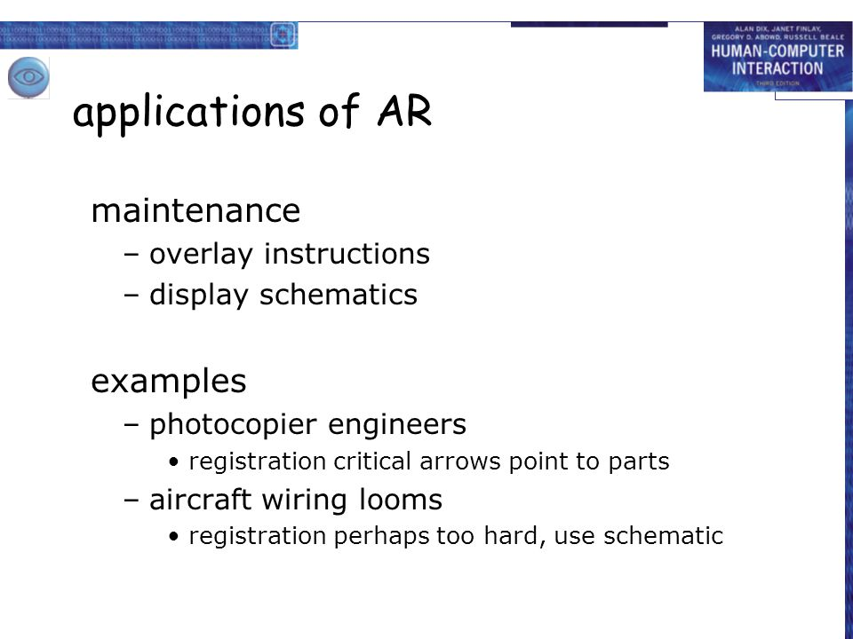 applications of AR maintenance –overlay instructions –display schematics examples –photocopier engineers registration critical arrows point to parts –aircraft wiring looms registration perhaps too hard, use schematic