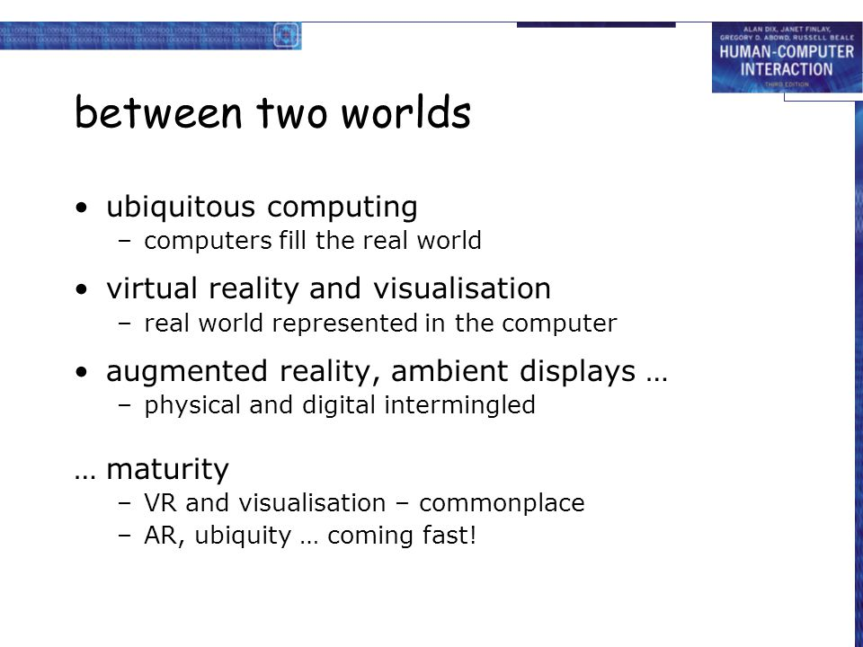 between two worlds ubiquitous computing –computers fill the real world virtual reality and visualisation –real world represented in the computer augmented reality, ambient displays … –physical and digital intermingled …maturity –VR and visualisation – commonplace –AR, ubiquity … coming fast!