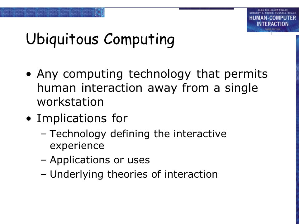 Ubiquitous Computing Any computing technology that permits human interaction away from a single workstation Implications for –Technology defining the interactive experience –Applications or uses –Underlying theories of interaction