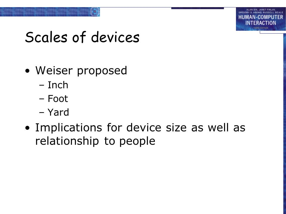 Scales of devices Weiser proposed –Inch –Foot –Yard Implications for device size as well as relationship to people