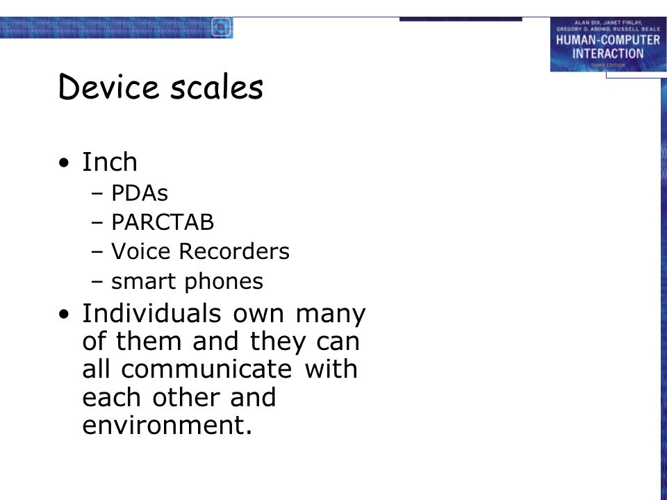 Device scales Inch –PDAs –PARCTAB –Voice Recorders –smart phones Individuals own many of them and they can all communicate with each other and environ