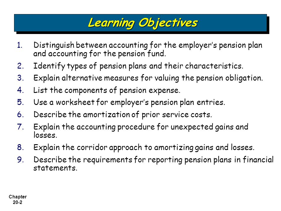 Chapter 20-3 Accounting for Pensions and Postretirement Benefits Alternative measures of liability Recognition of net funded status Components of pension expense Nature of Pension Plans Accounting for Pensions Using a Pension Worksheet Reporting Pension Plans in Financial Statements Defined contribution plan Defined- benefit plan Role of actuaries 2009 entries and worksheet Amortization of prior service cost 2010 entries and worksheet Gain or loss 2011 entries and worksheet Within the financial statements Within the notes to the financial statements Disclosure 2012 entries, comprehensive example Special issues
