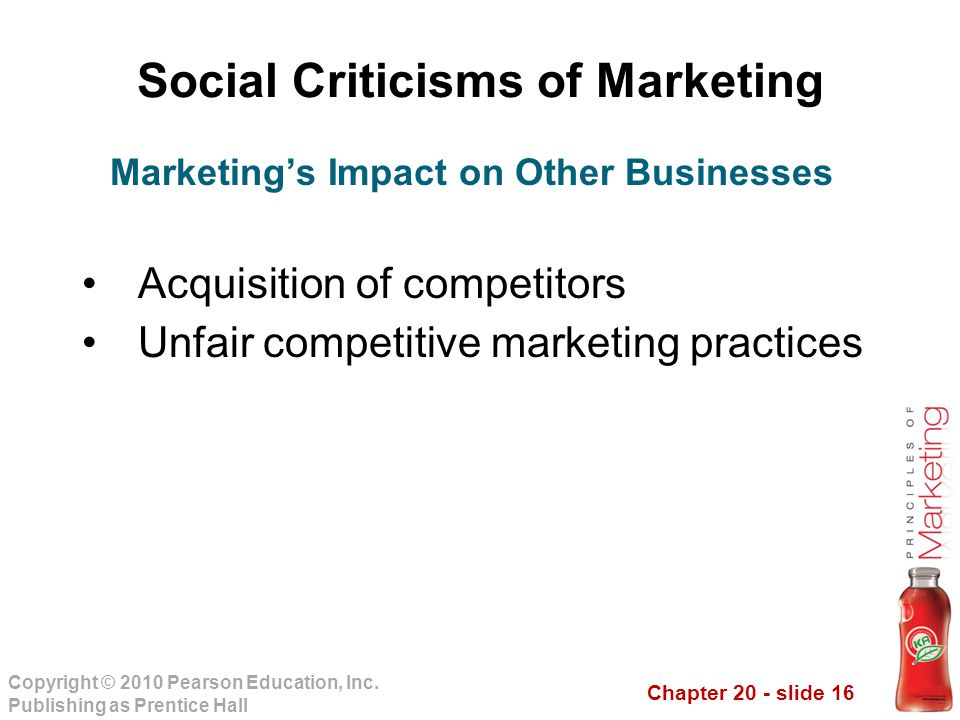 Chapter 20 - slide 16 Copyright © 2010 Pearson Education, Inc. Publishing as Prentice Hall Social Criticisms of Marketing Acquisition of competitors U