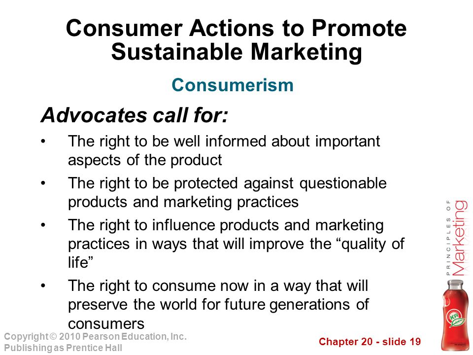 Chapter 20 - slide 19 Copyright © 2010 Pearson Education, Inc. Publishing as Prentice Hall Consumer Actions to Promote Sustainable Marketing Advocates