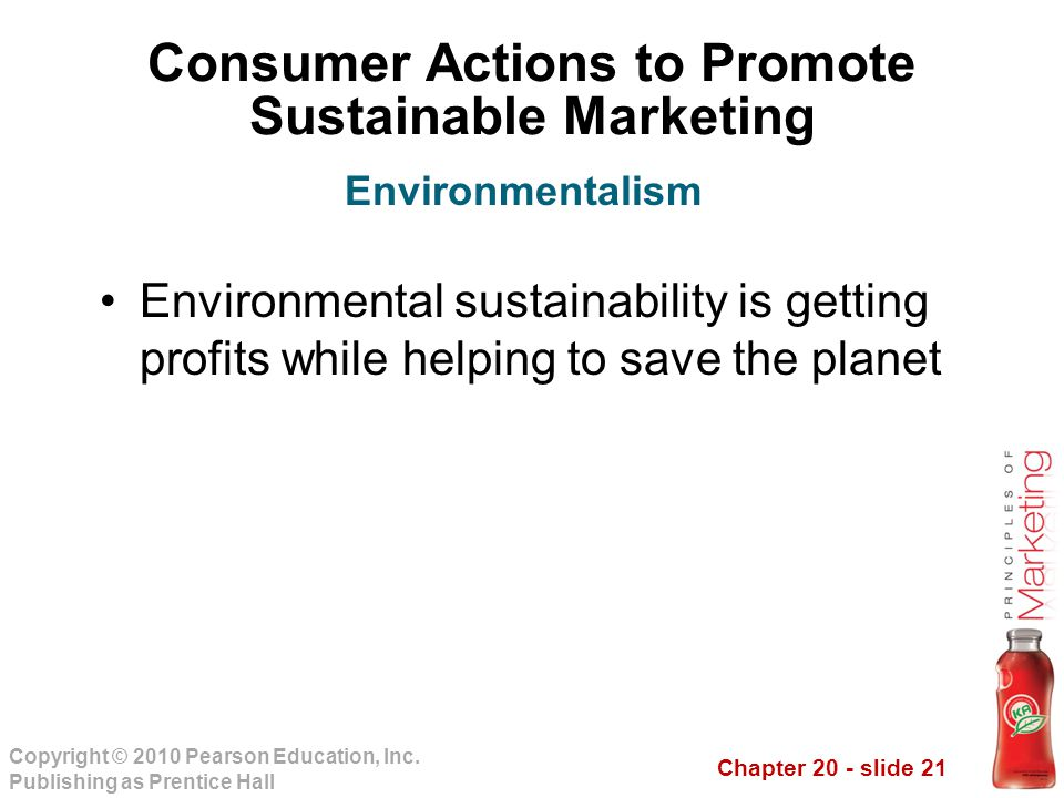 Chapter 20 - slide 21 Copyright © 2010 Pearson Education, Inc. Publishing as Prentice Hall Consumer Actions to Promote Sustainable Marketing Environme