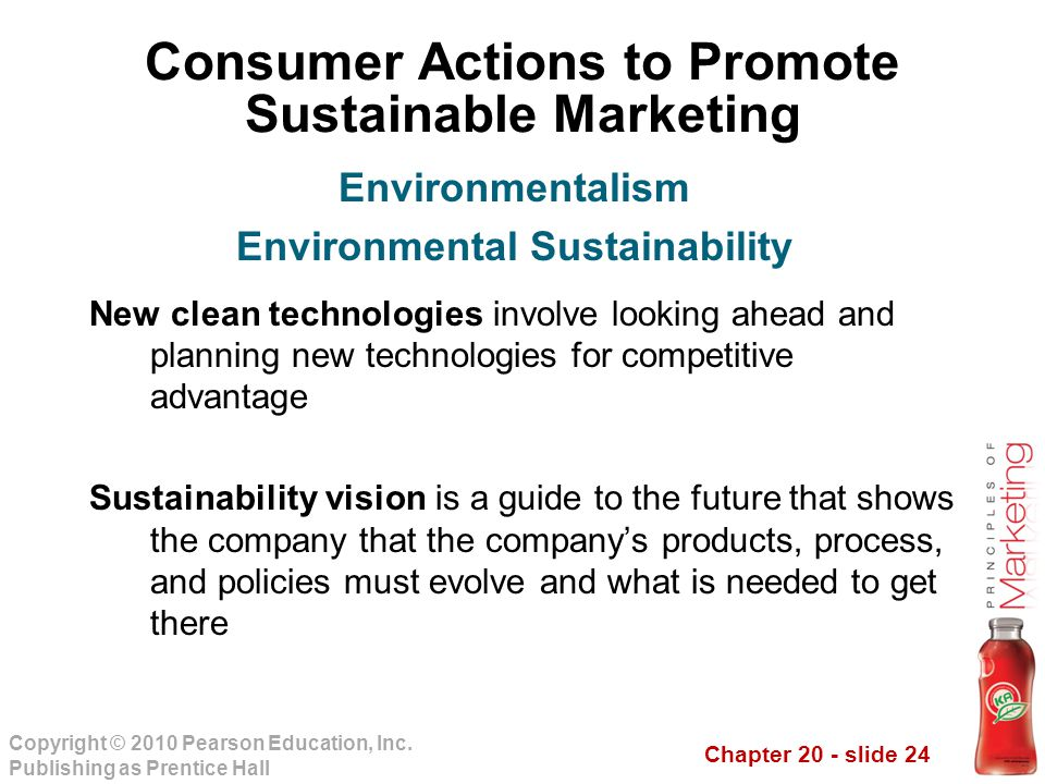 Chapter 20 - slide 24 Copyright © 2010 Pearson Education, Inc. Publishing as Prentice Hall Consumer Actions to Promote Sustainable Marketing New clean
