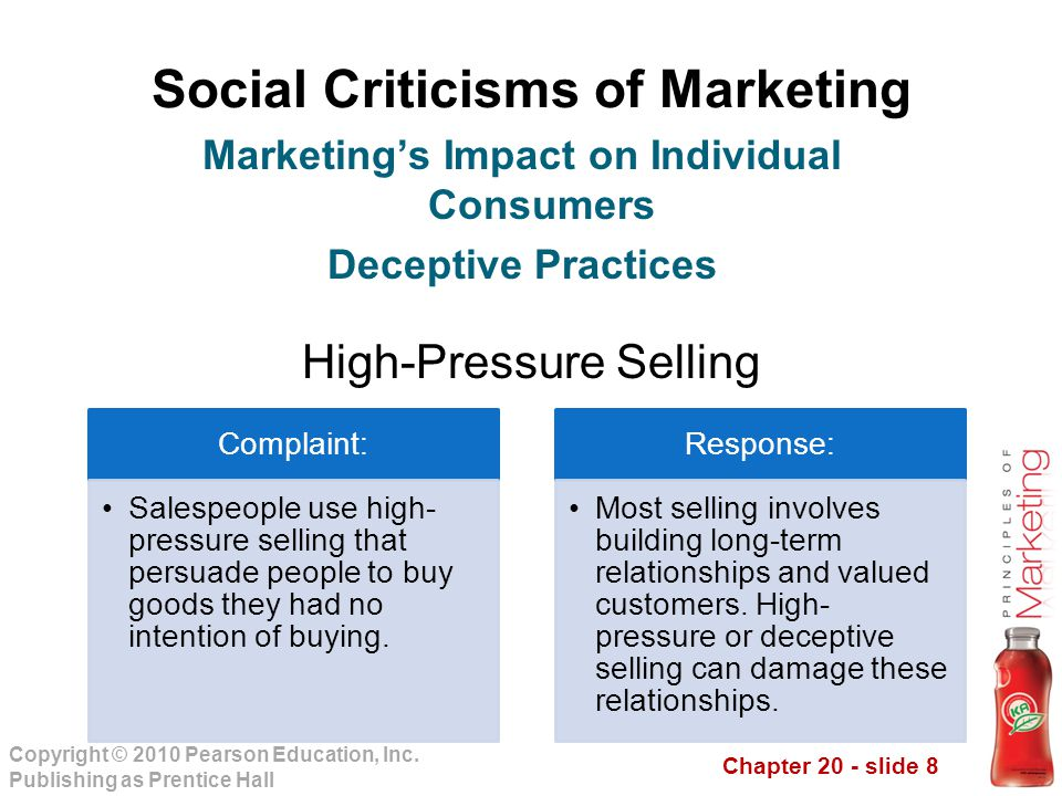 Chapter 20 - slide 8 Copyright © 2010 Pearson Education, Inc. Publishing as Prentice Hall Social Criticisms of Marketing High-Pressure Selling Marketi