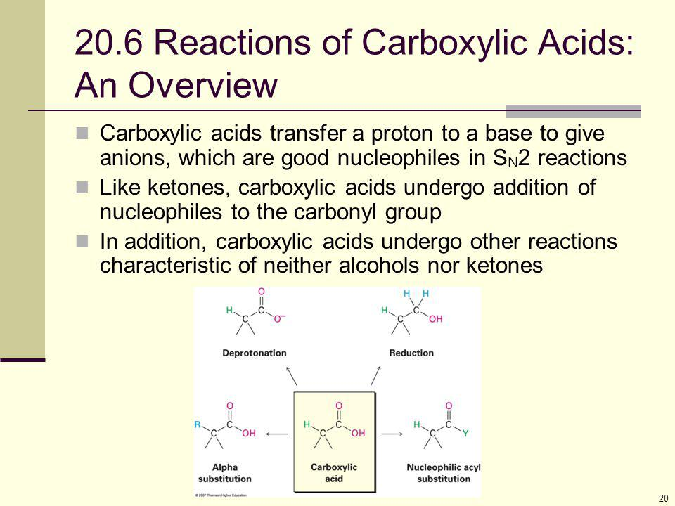 20 20.6 Reactions of Carboxylic Acids: An Overview Carboxylic acids transfer a proton to a base to give anions, which are good nucleophiles in S N 2 r