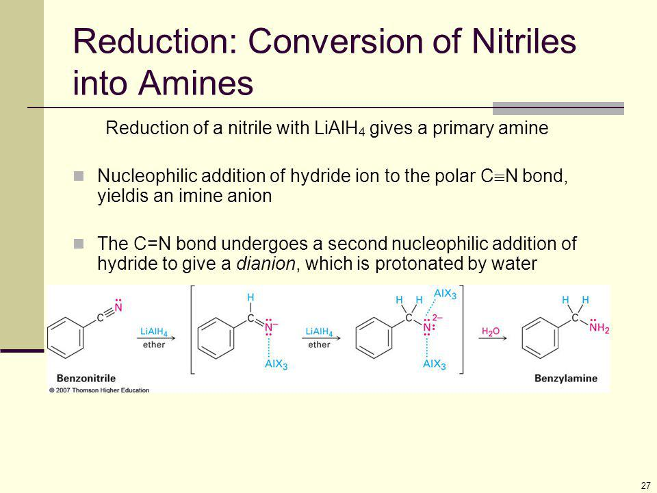 27 Reduction: Conversion of Nitriles into Amines Reduction of a nitrile with LiAlH 4 gives a primary amine Nucleophilic addition of hydride ion to the