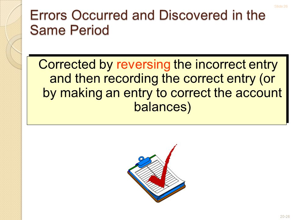 Slide 26 20-26 Errors Occurred and Discovered in the Same Period Corrected by reversing the incorrect entry and then recording the correct entry (or by making an entry to correct the account balances)