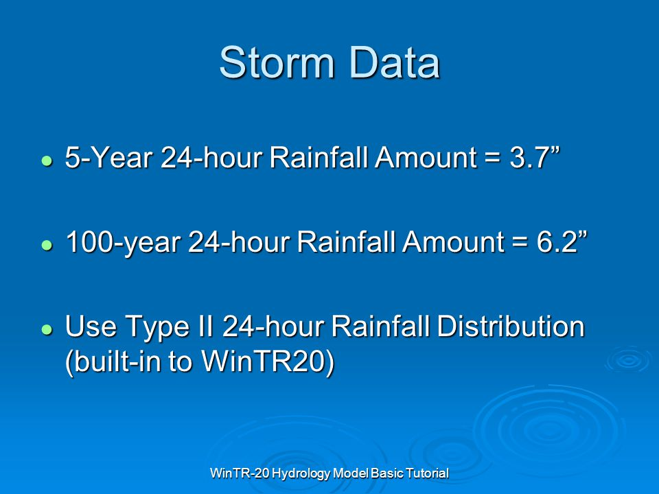 "WinTR-20 Hydrology Model Basic Tutorial Storm Data ● 5-Year 24-hour Rainfall Amount = 3.7"" ● 100-year 24-hour Rainfall Amount = 6.2"" ● Use Type II 24-"