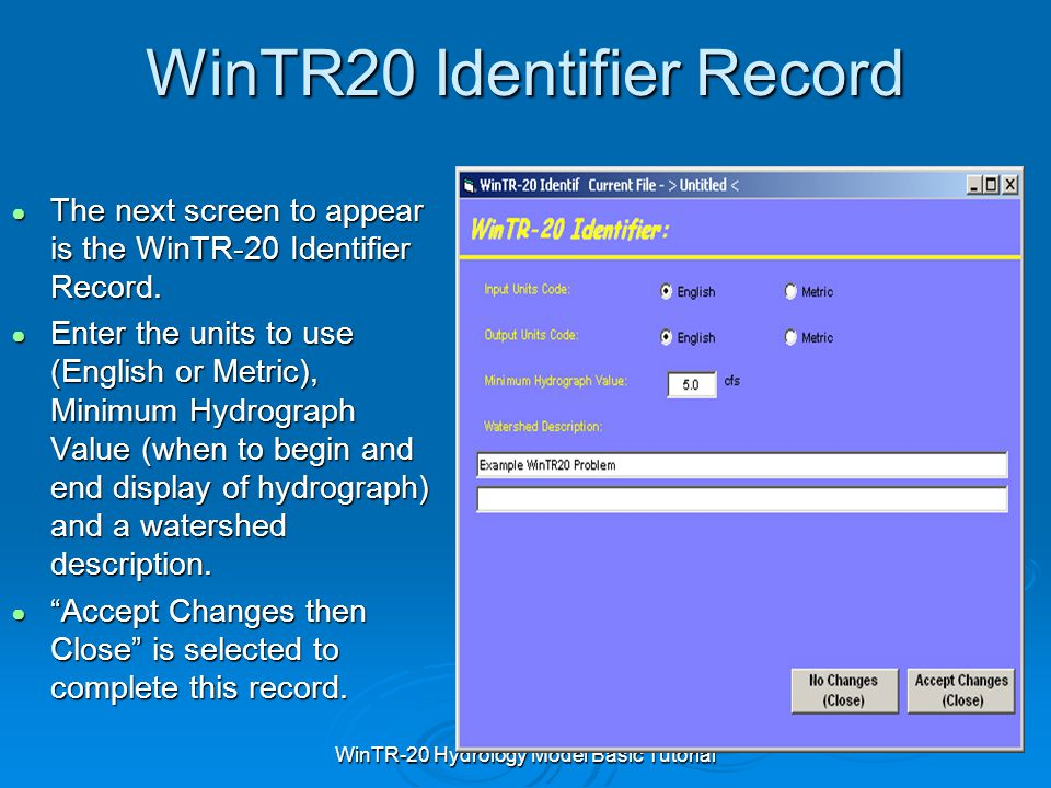 WinTR-20 Hydrology Model Basic Tutorial WinTR20 Identifier Record ● The next screen to appear is the WinTR-20 Identifier Record. ● Enter the units to