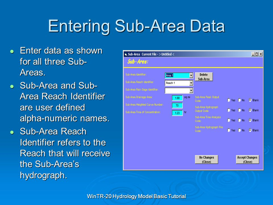 WinTR-20 Hydrology Model Basic Tutorial Entering Sub-Area Data ● Enter data as shown for all three Sub- Areas. ● Sub-Area and Sub- Area Reach Identifi